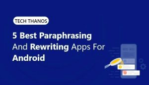 Five best paraphrasing and rewriting apps for android